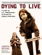 Dying to Live - A Story of U.S. Immigration in an Age of Global Apartheid ebook by Joseph Nevins, Mizue Aizeki