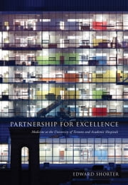 Partnership for Excellence - Medicine at the University of Toronto and Academic Hospitals ebook by Edward Shorter