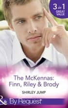 The Mckennas: Finn, Riley and Brody: One Day to Find a Husband (The McKenna Brothers, Book 1) / How the Playboy Got Serious (The McKenna Brothers, Book 2) / Return of the Last McKenna (The McKenna Brothers, Book 3) (Mills & Boon By Request) ebook by Shirley Jump