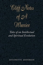 Cliff Notes of A Warrior - Tales of an Intellectual and Spiritual Evolution ebook by Antonette Jefferson