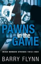 Pawns in the Game: Irish Hunger Strikes 1912–1981 ebook by Barry  Flynn