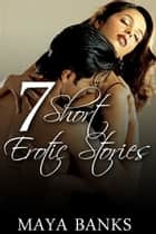 7 Short Erotic Stories ebook by Maya Banks
