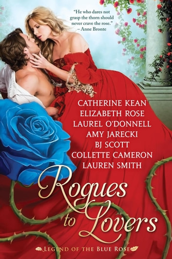 Rogues to Lovers: the Legend of the Blue Rose ebook by Catherine Kean,Elizabeth Rose,Laurel O'Donnell,Amy Jarecki,BJ Scott,Collette Cameron,Lauren Smith