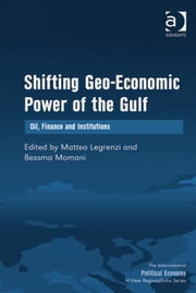 Shifting Geo-Economic Power of the Gulf - Oil, Finance and Institutions ebook by Dr Bessma Momani,Professor Matteo Legrenzi,Professor Timothy M Shaw