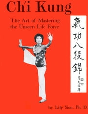 Ch'i Kung - The Art of Mastering the Unseen Life Force ebook by Lily Siou