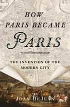 How Paris Became Paris ebook by Joan DeJean