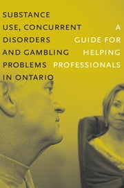 Substance Use, Concurrent Disorders and Gambling Problems in Ontario - A Guide for Helping Professionals ebook by CAMH