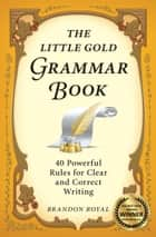 The Little Gold Grammar Book: 40 Powerful Rules for Clear and Correct Writing ebook by Brandon Royal
