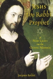 Jesus the Rabbi Prophet - A New Light on the Gospel Message ebook by Jacques Baldet