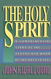 The Holy Spirit - A Comprehensive Study of the Person and Work of the Holy Spirit ebook by John F. Walvoord