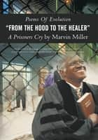 "Poems Of Evolution ""FROM THE HOOD TO THE HEALER"" A Prisoners Cry by Marvin Miller ebook by Marvin Miller"