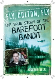 Fly, Colton, Fly - The True Story of the Barefoot Bandit ebook by Jackson Holtz