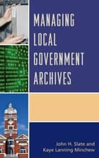 Managing Local Government Archives ebook by John H. Slate, Kaye Lanning Minchew