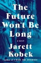The Future Won't Be Long - A Novel ebook by Jarett Kobek