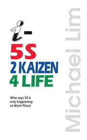 i-5S2KAIZEN4LIFE - Who Says 5S Is Only Happening at Work Place! ebook by Michael Lim