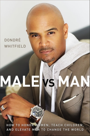 Male vs. Man - How to Honor Women, Teach Children, and Elevate Men to Change the World ebook by Dondré T. Whitfield