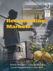 Reconnecting Markets - Innovative Global Practices in Connecting Small-Scale Producers with Dynamic Food Markets ebook by Dr Julio Berdegué,Mr John Belt,Mr Lucian Peppelenbos,Ms Estelle Biénabe,Dr Andrew Fearne
