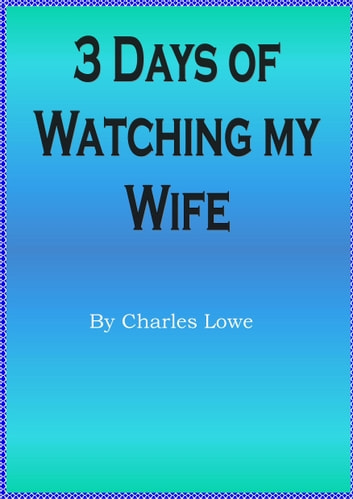 3 Days of Watching my Wife ebook by Charles Lowe