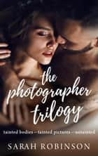 The Photographer Trilogy Boxed Set - The Photographer Trilogy, #4 eBook by Sarah Robinson