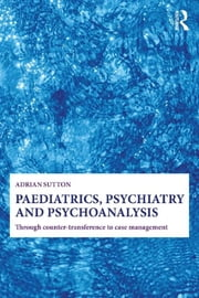 Paediatrics, Psychiatry and Psychoanalysis - Through counter-transference to case management ebook by Adrian Sutton