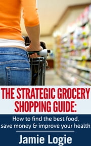 The Strategic Grocery Shopping Guide - How to find the best food, save money & improve your health ebook by Jamie Logie