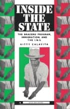 Inside the State: The Bracero Program, Immigration, and the I.N.S. ebook by Kitty Calavita
