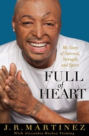 Full of Heart - My Story of Survival, Strength, and Spirit ebook by J.R. Martinez,Alexandra Rockey Fleming