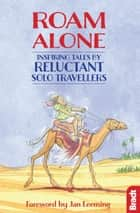 Roam Alone: Inspiring tales by reluctant solo travellers ebook by Hilary Bradt, Phoebe Smith, Jan Leeming,...
