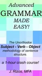 Advanced Grammar Made Easy: The Unorthodox Subject – Verb – Object Methodology of Sentence Structure. A One Hour Crash Course! eBook von Jason Rizos