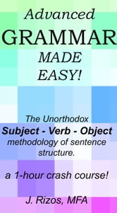Advanced Grammar Made Easy: The Unorthodox Subject – Verb – Object Methodology of Sentence Structure. A One Hour Crash Course! ebook by Jason Rizos