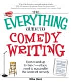 The Everything Guide to Comedy Writing - From stand-up to sketch - all you need to succeed in the world of comedy ebook by Mike Bent