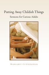 Putting Away Childish Things - Sermons for Curious Adults ebook by Margaret Cunningham