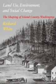 Land Use, Environment, and Social Change: The Shaping of Island County, Washington ebook by White, Richard