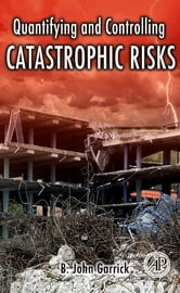 Quantifying and Controlling Catastrophic Risks ebook by B. John Garrick