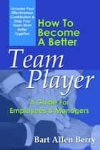 How To Become A Better Team Player: A Guide For Employees And Managers ebook by Bart Allen Berry