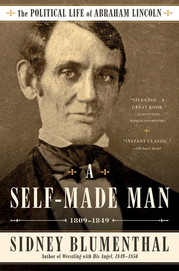 A Self-Made Man - The Political Life of Abraham Lincoln Vol. I, 1809 – 1849 ebook by Sidney Blumenthal