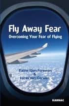 Fly Away Fear: Overcoming your Fear of Flying - Overcoming your Fear of Flying ebook by Elaine Iljon Foreman, Lucas Van Gerwen