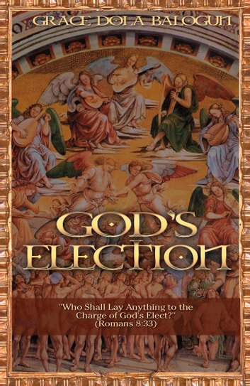 "God's election ""Who Shall Lay Anything to the Charge of God's Elect"" (Romans 8:33) ebook by Grace Dola Balogun"