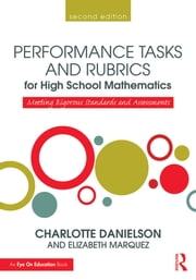 Performance Tasks and Rubrics for High School Mathematics - Meeting Rigorous Standards and Assessments ebook by Charlotte Danielson,Elizabeth Marquez