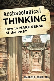 Archaeological Thinking - How to Make Sense of the Past ebook by Charles E. Orser Jr.