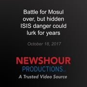 Battle for Mosul over, but hidden ISIS danger could lurk for years audiobook by PBS NewsHour