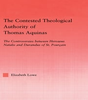 The Contested Theological Authority of Thomas Aquinas - The Controversies Between Hervaeus Natalis and Durandus of St. Pourcain, 1307-1323 ebook by Elizabeth Lowe