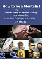 How to be a Mentalist IV: Professional Impromptu Mind Reading ebook by Ian McCoy