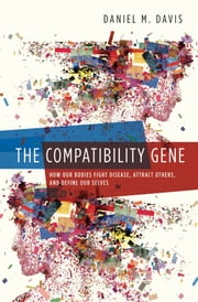 The Compatibility Gene: How Our Bodies Fight Disease, Attract Others, and Define Our Selves - How Our Bodies Fight Disease, Attract Others, and Define Our Selves ebook by Daniel M. Davis