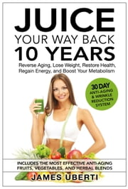 Juice Your Way Back 10 Years: Reverse Aging, Lose Weight, Restore Health, Regain Energy, and Boost Your Metabolism ebook by James Uberti