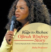 From Rags to Riches: The Oprah Winfrey Story - Celebrity Biography Books | Children's Biography Books ebook by Baby Professor