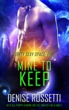 Mine to Keep - Dirty Sexy Space, #5 eBook by Denise Rossetti