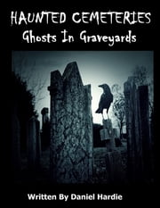 Haunted Cemeteries: Ghosts In Graveyards ebook by Daniel Hardie