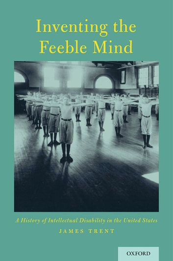 Inventing the Feeble Mind - A History of Intellectual Disability in the United States ebook by James Trent