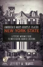 America's Most Ghostly Places: New York State - A Psychic Medium's Guide to Investigating Haunted Locations ebook by Jeffrey A. Wands
